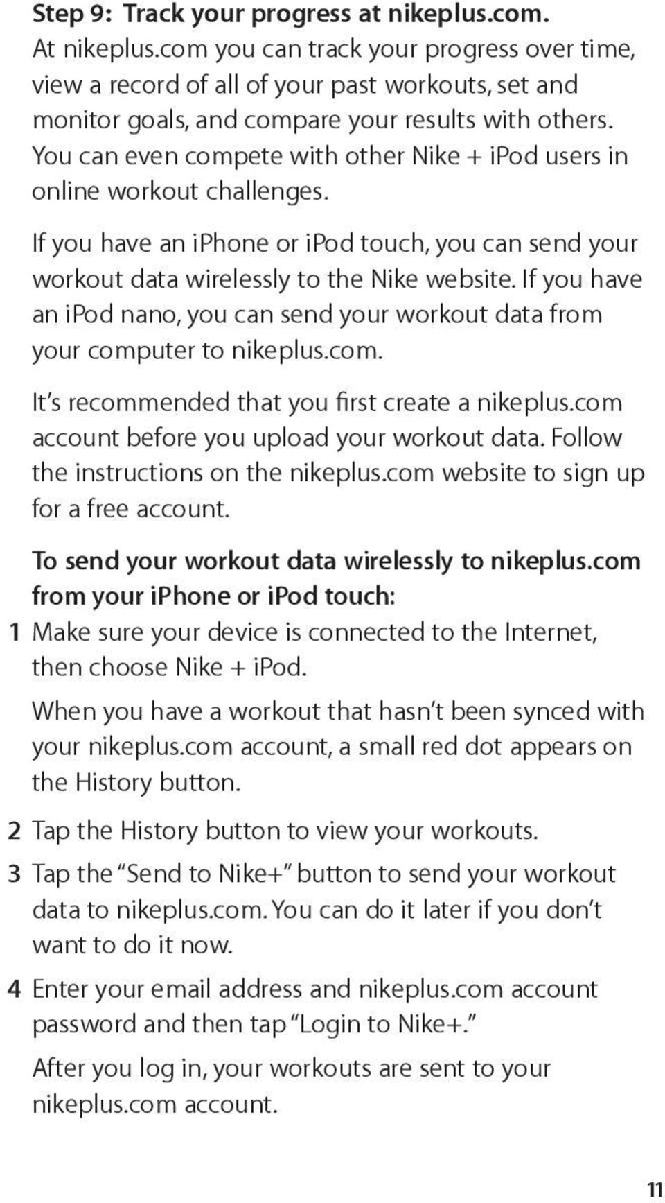 You can even compete with other Nike + ipod users in online workout challenges. If you have an iphone or ipod touch, you can send your workout data wirelessly to the Nike website.