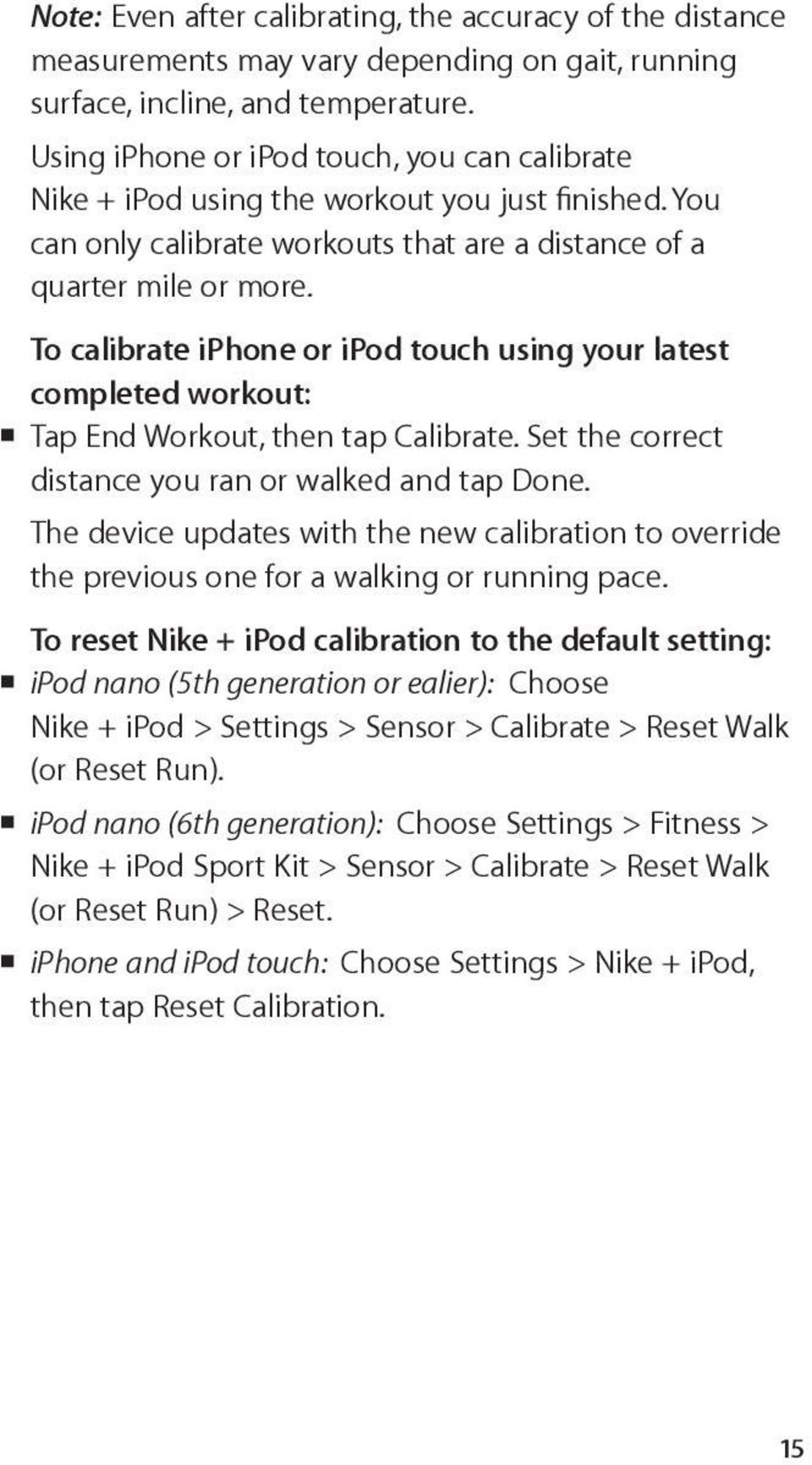 To calibrate iphone or ipod touch using your latest completed workout: Tap End Workout, then tap Calibrate. Set the correct distance you ran or walked and tap Done.