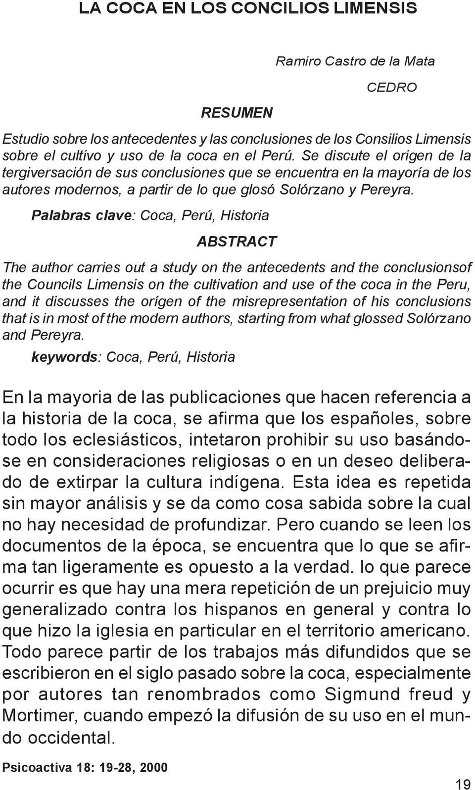 Palabras clave: Coca, Perú, Historia ABSTRACT The author carries out a study on the antecedents and the conclusionsof the Councils Limensis on the cultivation and use of the coca in the Peru, and it