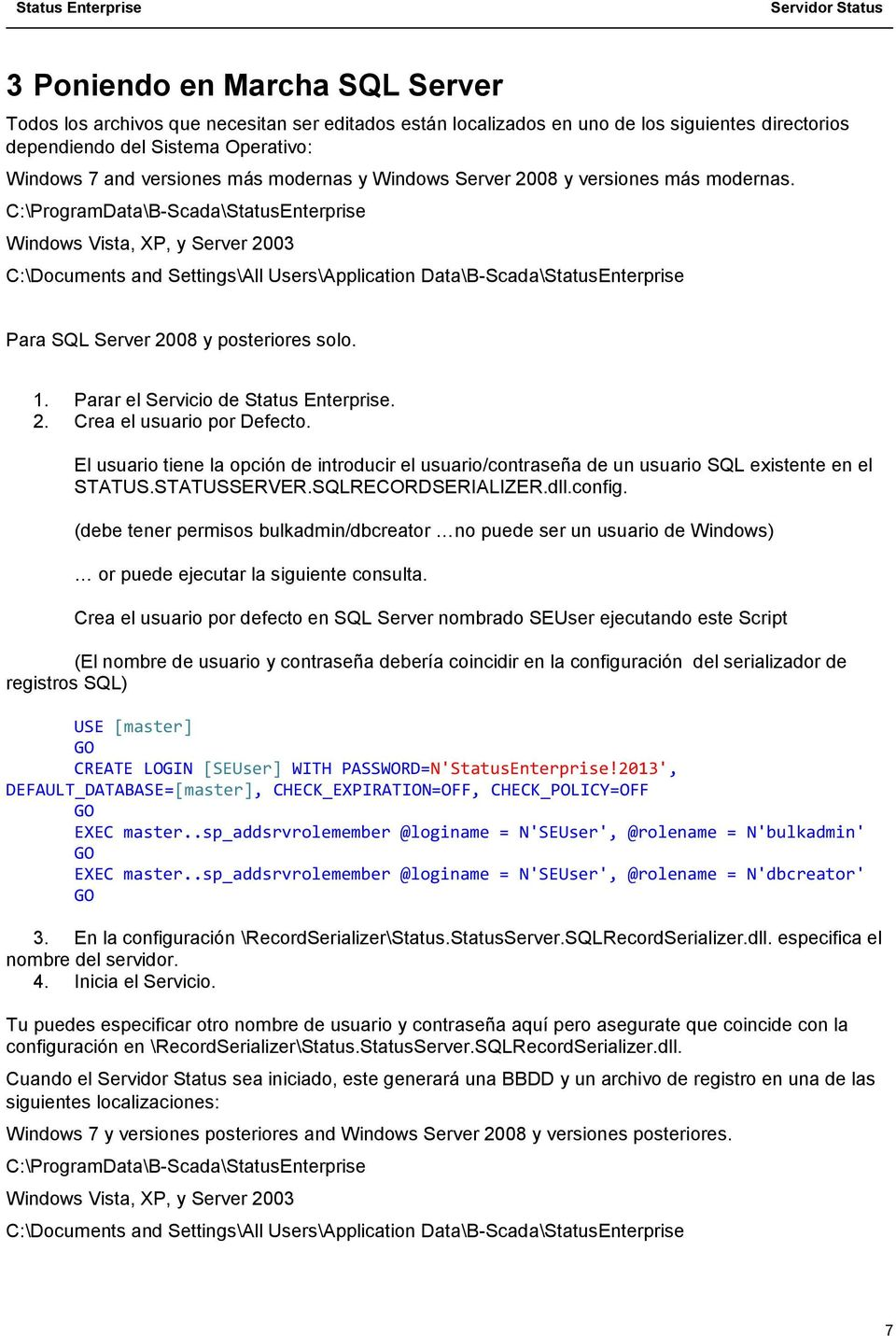 C:\ProgramData\B-Scada\StatusEnterprise Windows Vista, XP, y Server 2003 C:\Documents and Settings\All Users\Application Data\B-Scada\StatusEnterprise Para SQL Server 2008 y posteriores solo. 1.