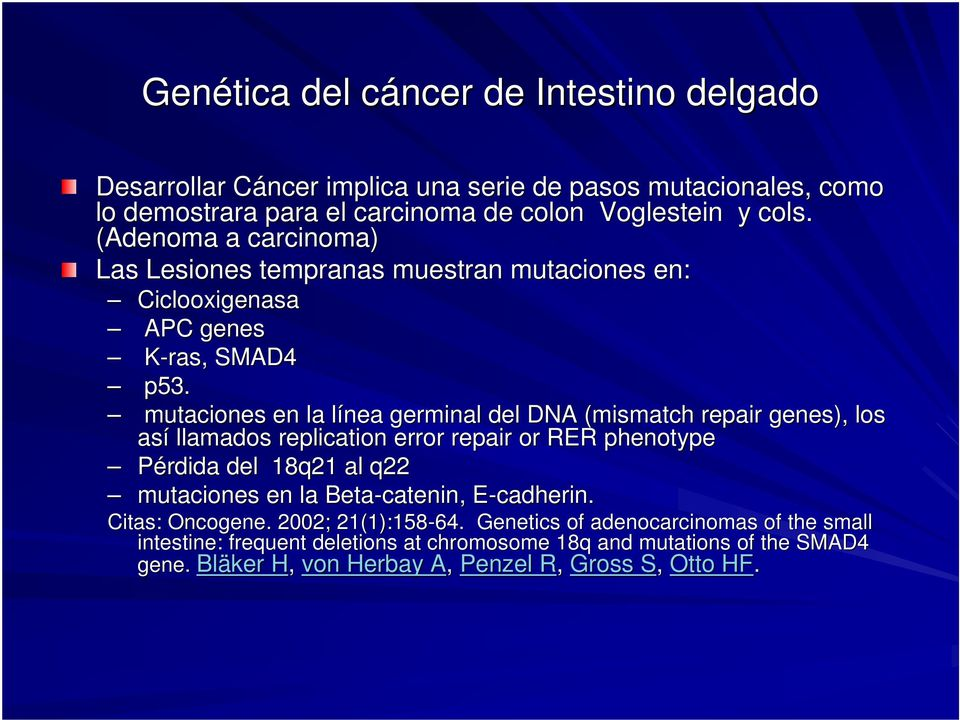 mutaciones en la línea l germinal del DNA (mismatch( repair genes), los así llamados replication error repair or RER phenotype Pérdida del 18q21 al q22 mutaciones en la