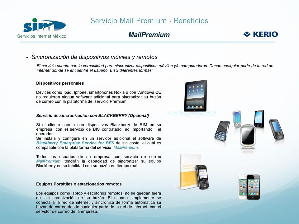 En 3 diferentes formas: Dispositivos personales Devices como Ipad, Iphone, smartphones Nokia o con Windows CE no requieren ningún software adicional para sincronizar su buzón de correo con la