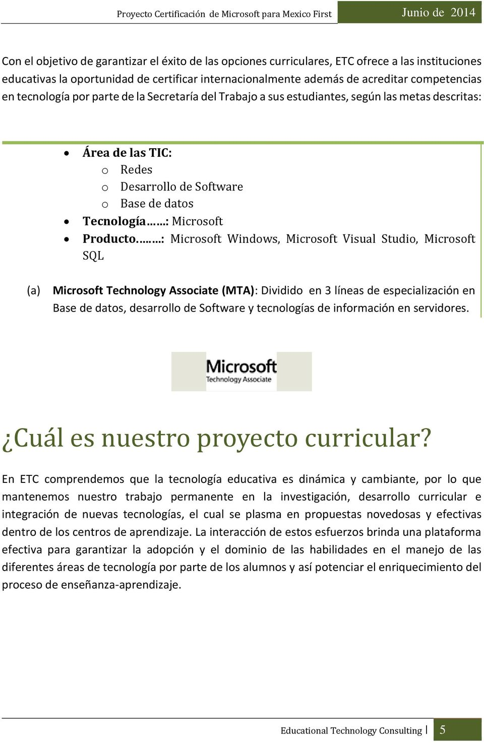 . : Microsoft Windows, Microsoft Visual Studio, Microsoft SQL (a) Microsoft Technology Associate (MTA): Dividido en 3 líneas de especialización en Base de datos, desarrollo de Software y tecnologías