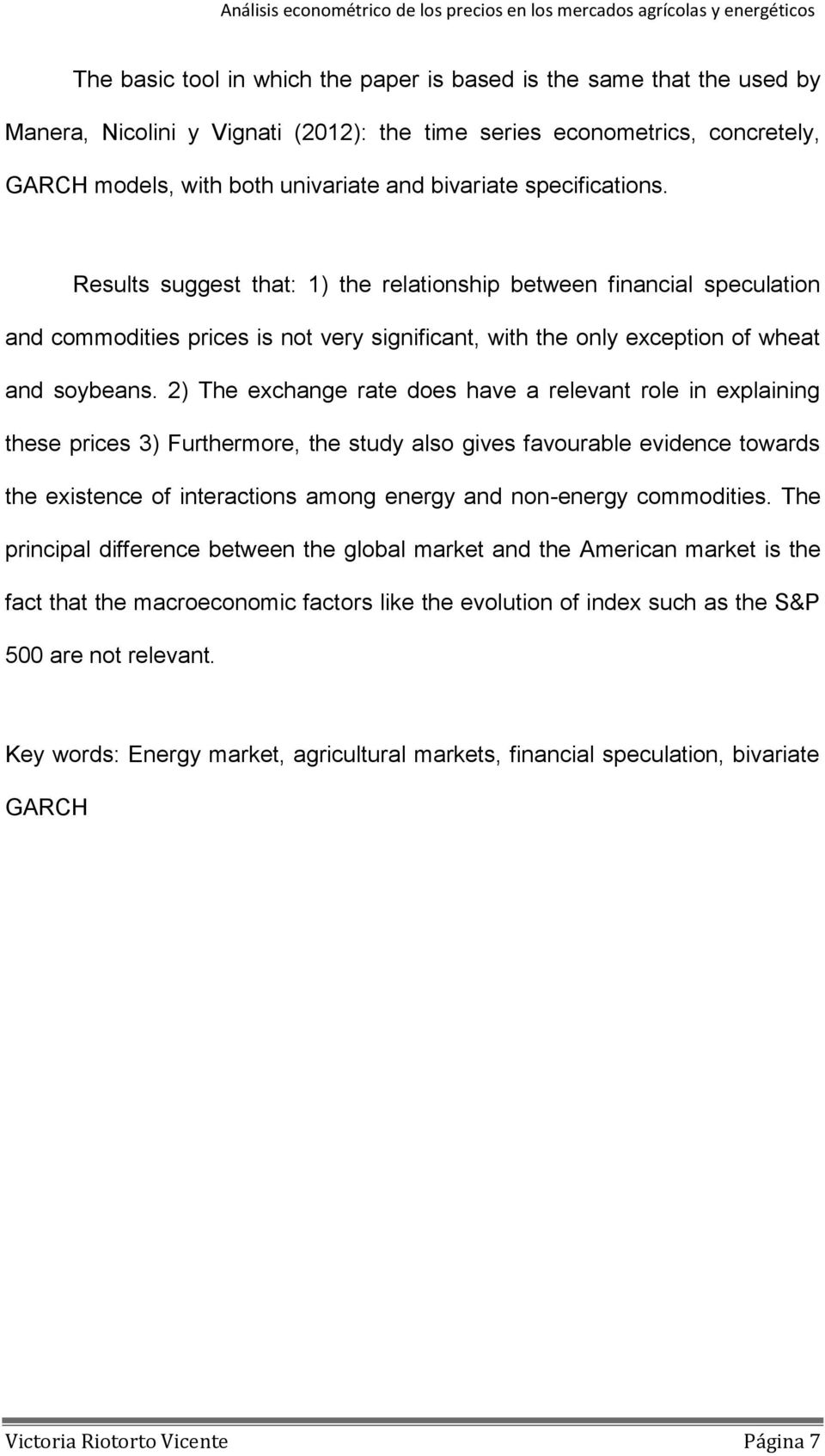 2) The exchange rate does have a relevant role in explaining these prices 3) Furthermore, the study also gives favourable evidence towards the existence of interactions among energy and non-energy