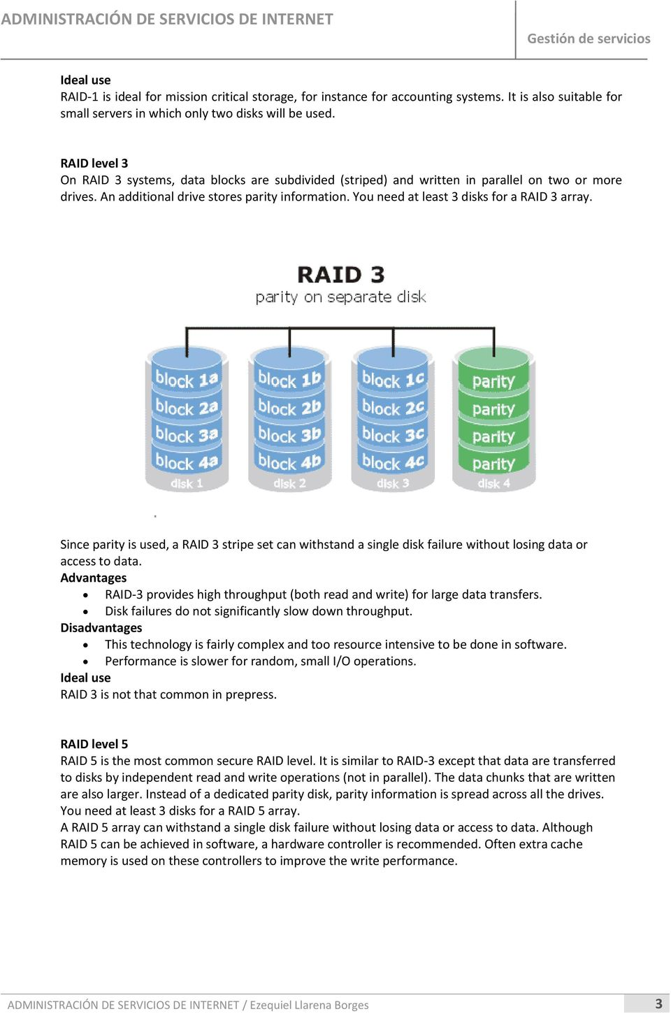 You need at least 3 disks for a RAID 3 array. Since parity is used, a RAID 3 stripe set can withstand a single disk failure without losing data or access to data.