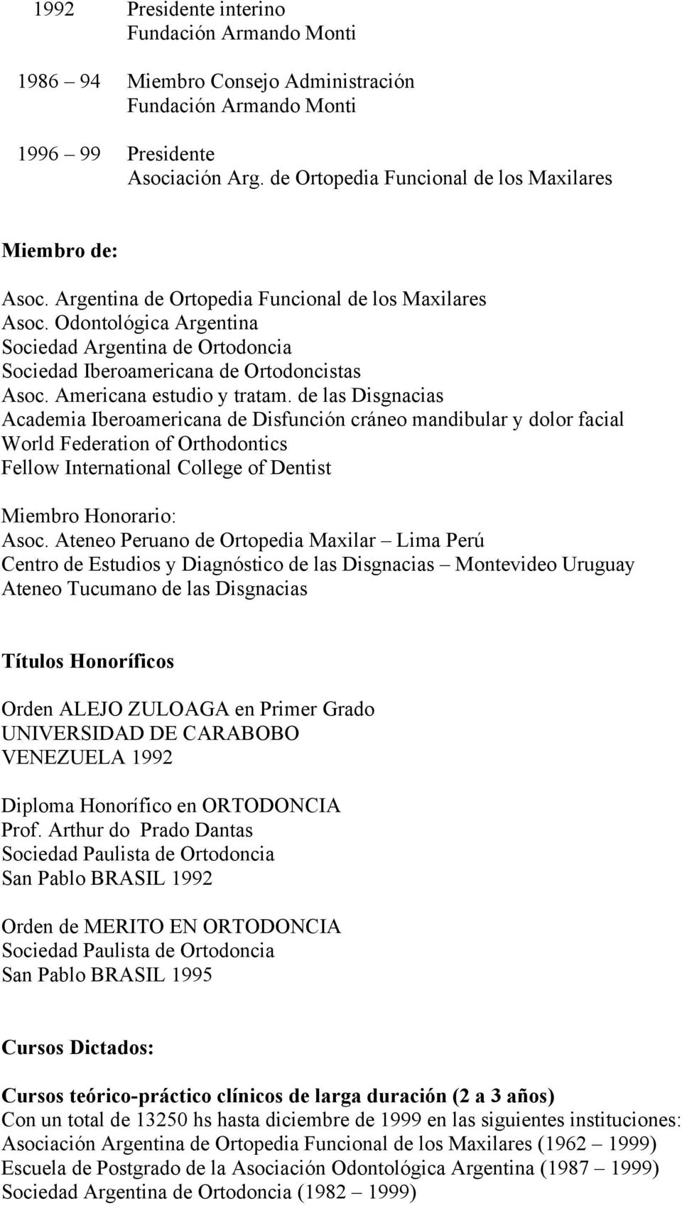 de las Disgnacias Academia Iberoamericana de Disfunción cráneo mandibular y dolor facial World Federation of Orthodontics Fellow International College of Dentist Miembro Honorario: Asoc.