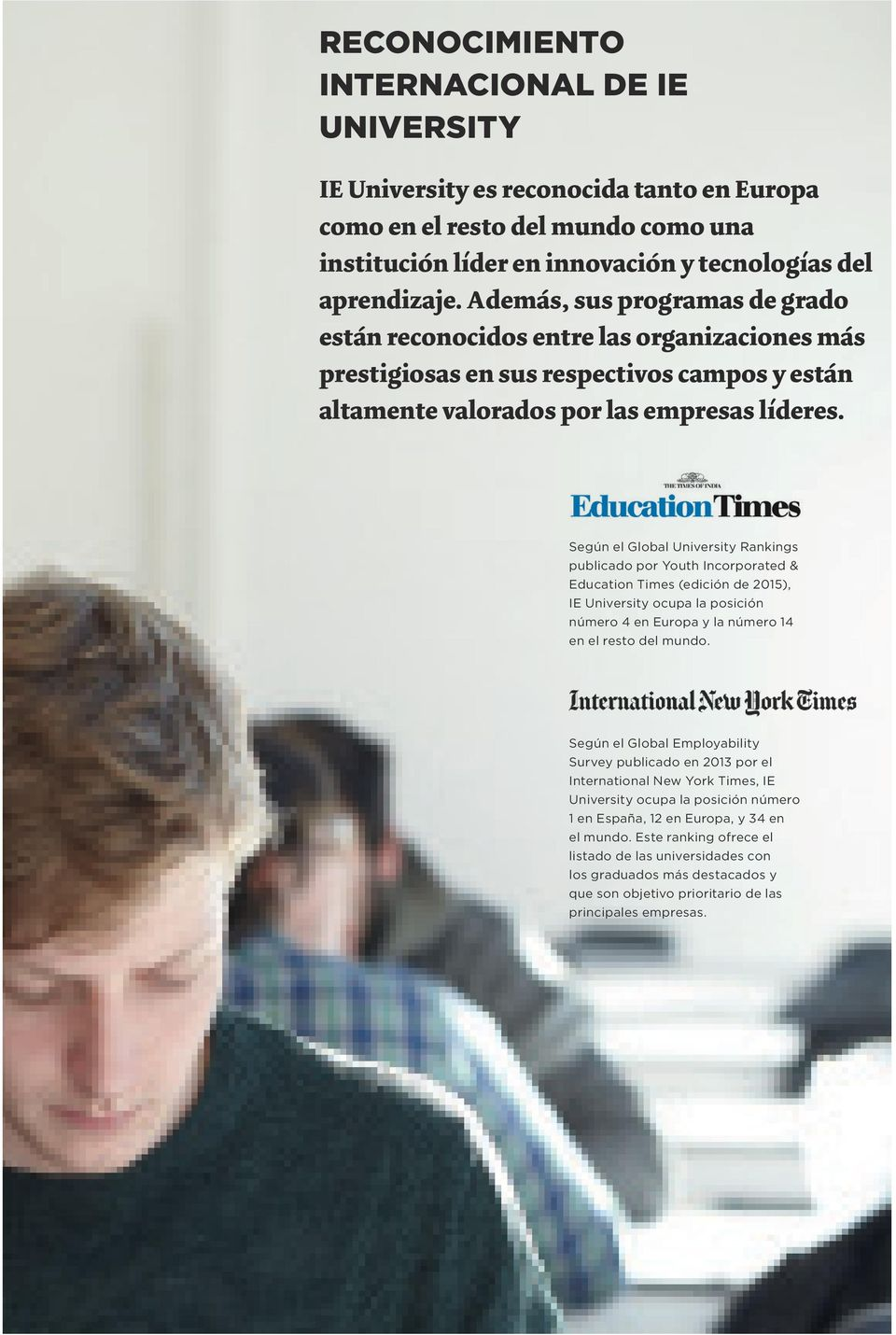 Según el Global University Rankings publicado por Youth Incorporated & Education Times (edición de 2015), IE University ocupa la posición número 4 en Europa y la número 14 en el resto del mundo.