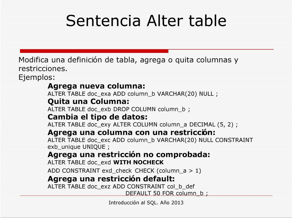 dats: ALTER TABLE dc_exy ALTER COLUMN clumn_a DECIMAL (5, 2) ; Agrega una clumna cn una restricción: ALTER TABLE dc_exc ADD clumn_b VARCHAR(20) NULL CONSTRAINT