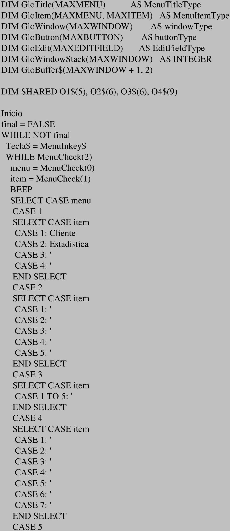 MenuInkey$ WHILE MenuCheck(2) menu = MenuCheck(0) item = MenuCheck(1) BEEP SELECT CASE menu CASE 1 SELECT CASE item CASE 1: Cliente CASE 2: Estadistica CASE 3: ' CASE 4: ' CASE 2 SELECT