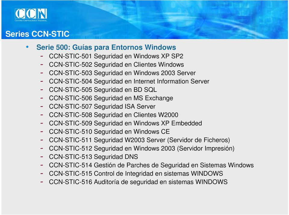 Clientes W2000 - CCN-STIC-509 Seguridad en Windows XP Embedded - CCN-STIC-510 Seguridad en Windows CE - CCN-STIC-511 Seguridad W2003 Server (Servidor de Ficheros) - CCN-STIC-512 Seguridad en Windows
