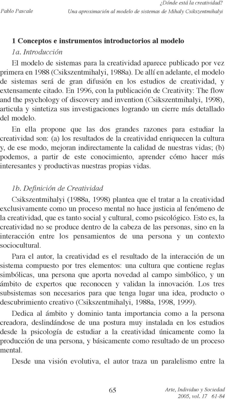 En 1996, con la publicación de Creativity: The flow and the psychology of discovery and invention (Csikszentmihalyi, 1998), articula y sintetiza sus investigaciones logrando un cierre más detallado