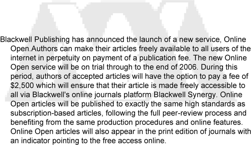 During this period, authors of accepted articles will have the option to pay a fee of $2,500 which will ensure that their article is made freely accessible to all via Blackwell's online journals