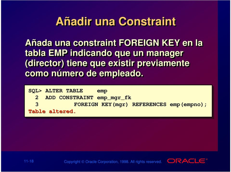 SQL> ALTER TABLE emp 2 ADD CONSTRAINT emp_mgr_fk 3 FOREIGN KEY(mgr) REFERENCES