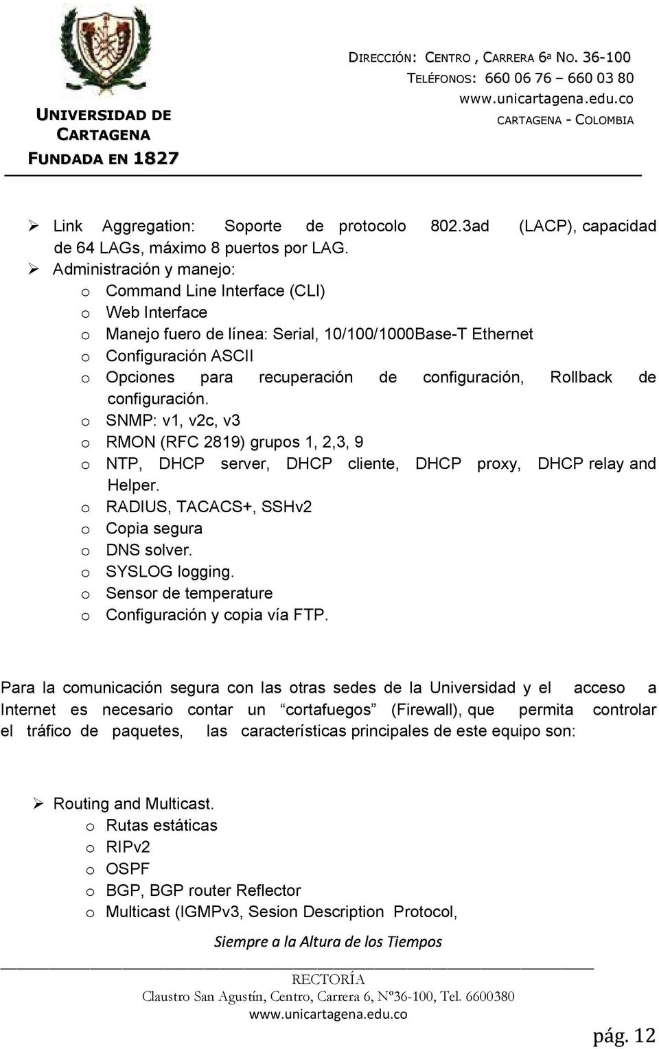 Rollback de configuración. o SNMP: v1, v2c, v3 o RMON (RFC 2819) grupos 1, 2,3, 9 o NTP, DHCP server, DHCP cliente, DHCP proxy, DHCP relay and Helper.