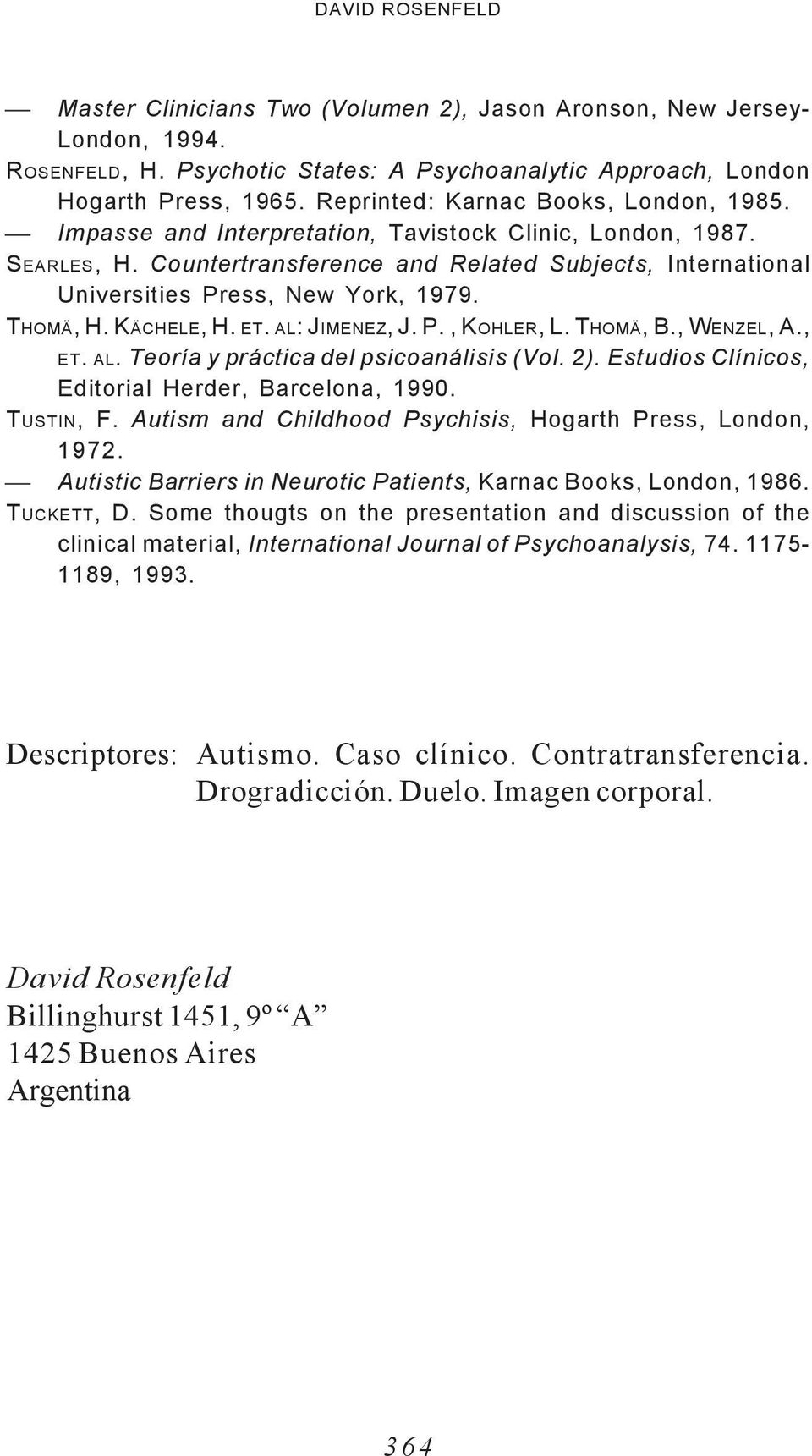 Countertransference and Related Subjects, International Universities Press, New York, 1979. THOMÄ, H. KÄCHELE, H. ET. AL: JIMENEZ, J. P., KOHLER, L. THOMÄ, B., WENZEL, A., ET. AL. Teoría y práctica del psicoanálisis (Vol.