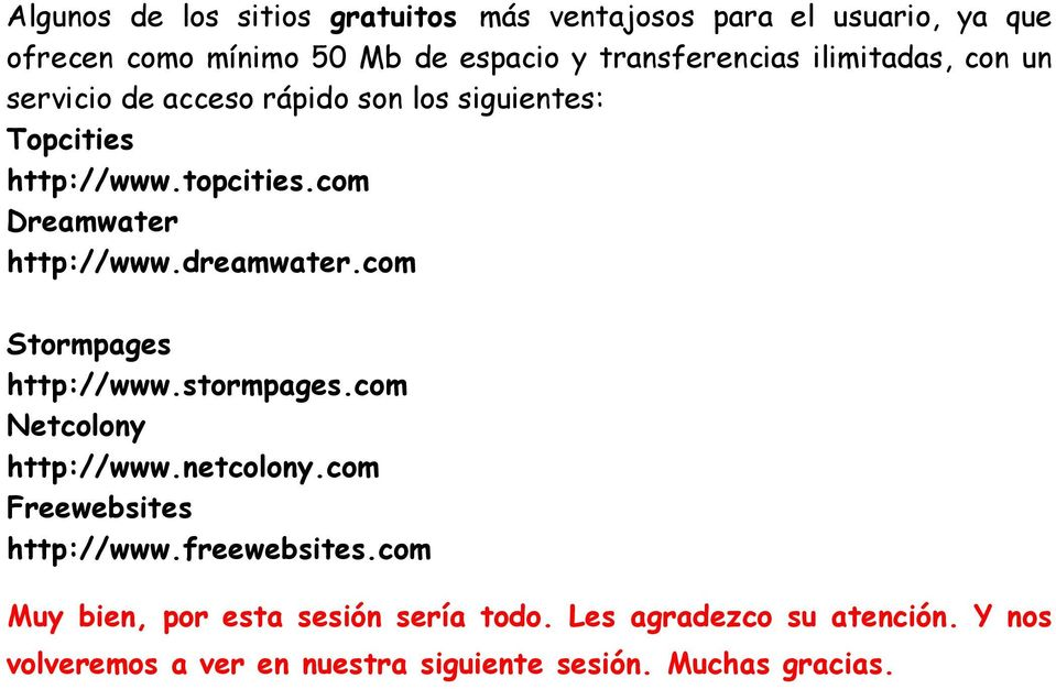 dreamwater.com Stormpages http://www.stormpages.com Netcolony http://www.netcolony.com Freewebsites http://www.freewebsites.