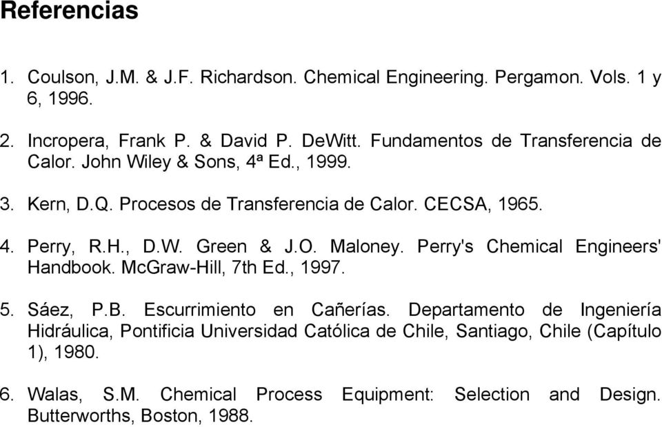 O. Maloney. Perry's Chemical Engineers' Handbook. McGraw-Hill, 7th Ed., 1997. 5. Sáez, P.B. Escurrimiento en Cañerías.