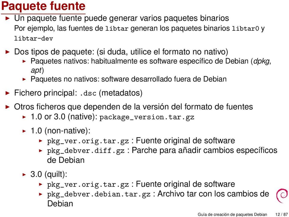 dsc (metadatos) Otros ficheros que dependen de la versión del formato de fuentes 1.0 or 3.0 (native): package_version.tar.gz 1.0 (non-native): pkg_ver.orig.tar.gz : Fuente original de software pkg_debver.