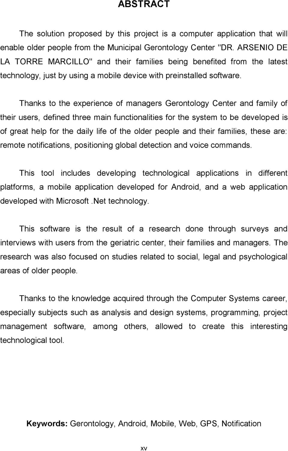 Thanks to the experience of managers Gerontology Center and family of their users, defined three main functionalities for the system to be developed is of great help for the daily life of the older