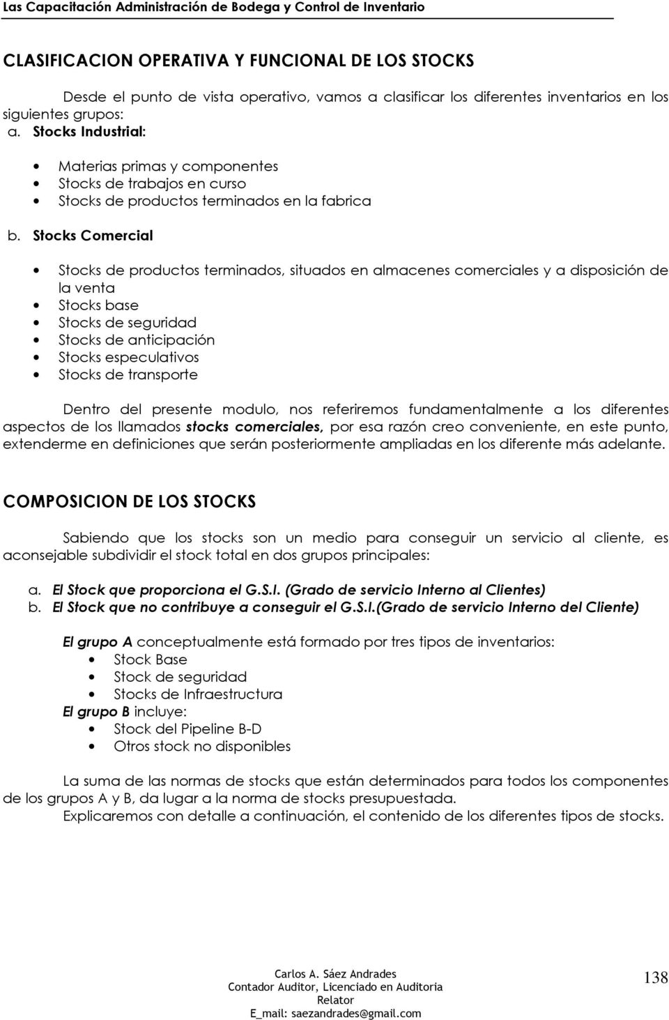 Stocks Comercial Stocks de productos terminados, situados en almacenes comerciales y a disposición de la venta Stocks base Stocks de seguridad Stocks de anticipación Stocks especulativos Stocks de