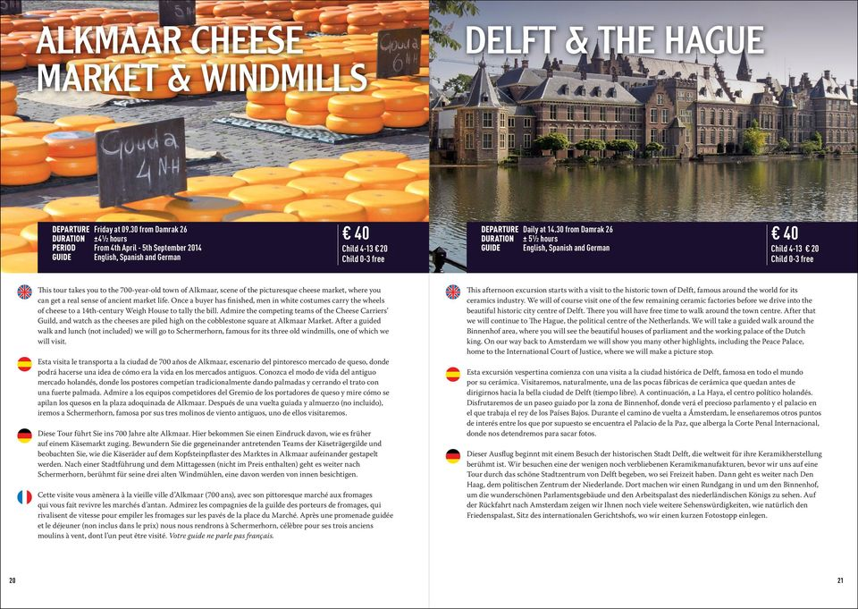 30 from Damrak 26 DURATION ± 5½ hours GUIDE English, Spanish and German 40 Child 4-13 20 This tour takes you to the 700-year-old town of Alkmaar, scene of the picturesque cheese market, where you can
