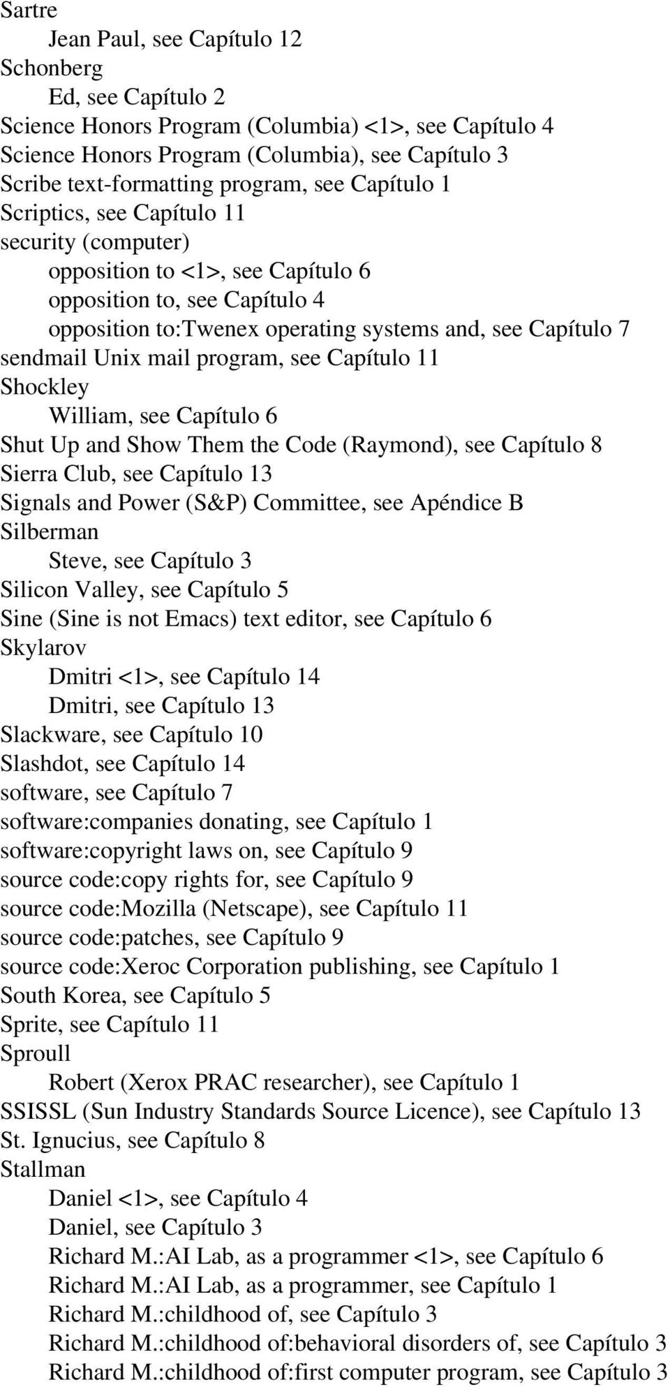 mail program, see Capítulo 11 Shockley William, see Capítulo 6 Shut Up and Show Them the Code (Raymond), see Capítulo 8 Sierra Club, see Capítulo 13 Signals and Power (S&P) Committee, see Apéndice B