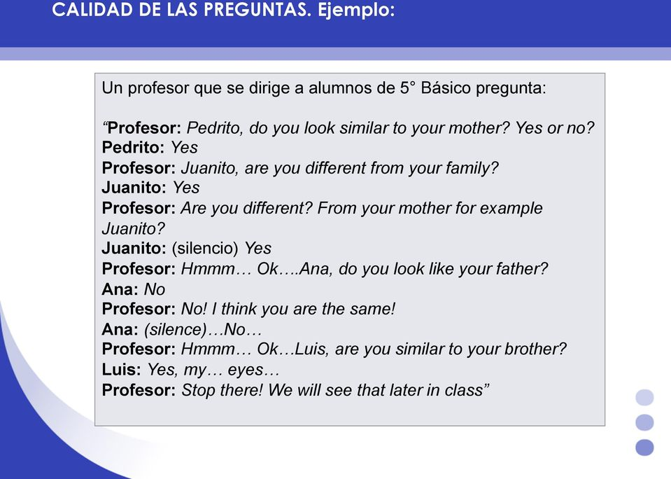 Pedrito: Yes Profesor: Juanito, are you different from your family? Juanito: Yes Profesor: Are you different?