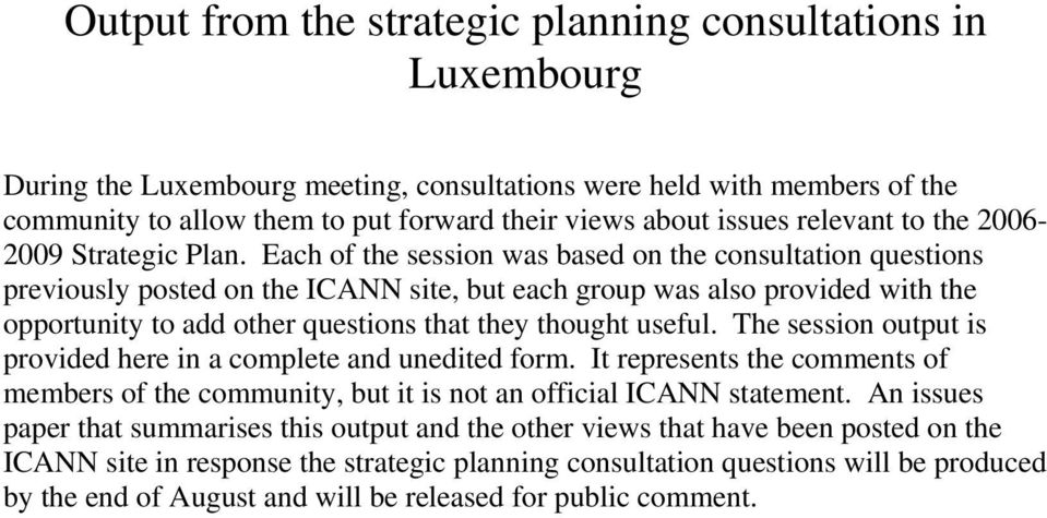Each of the session was based on the consultation questions previously posted on the ICANN site, but each group was also provided with the opportunity to add other questions that they thought useful.
