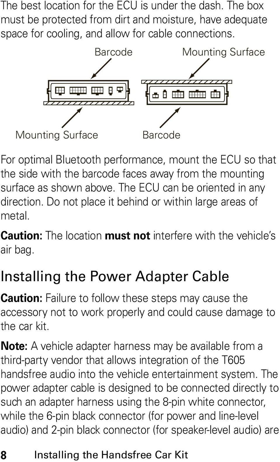The ECU can be oriented in any direction. Do not place it behind or within large areas of metal. Caution: The location must not interfere with the vehicle s air bag.