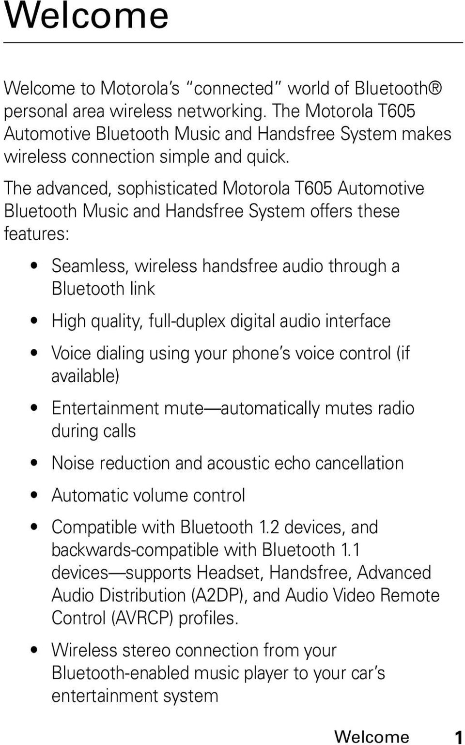 The advanced, sophisticated Motorola T605 Automotive Bluetooth Music and Handsfree System offers these features: Seamless, wireless handsfree audio through a Bluetooth link High quality, full-duplex
