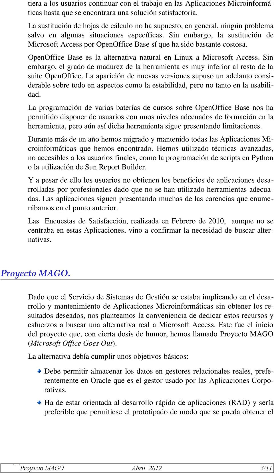 Sin embargo, la sustitución de Microsoft Access por OpenOffice Base sí que ha sido bastante costosa. OpenOffice Base es la alternativa natural en Linux a Microsoft Access.