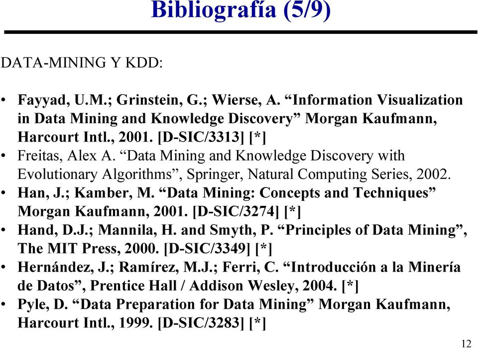 Data Mining: Concepts and Techniques Morgan Kaufmann, 2001. [D-SIC/3274] [*] Hand, D.J.; Mannila, H. and Smyth, P. Principles of Data Mining, The MIT Press, 2000.