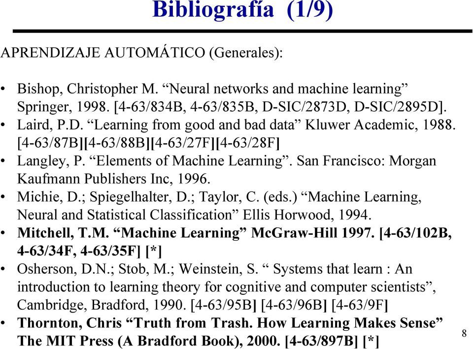) Machine Learning, Neural and Statistical Classification Ellis Horwood, 1994. Mitchell, T.M. Machine Learning McGraw-Hill 1997. [4-63/102B, 4-63/34F, 4-63/35F] [*] Osherson, D.N.; Stob, M.