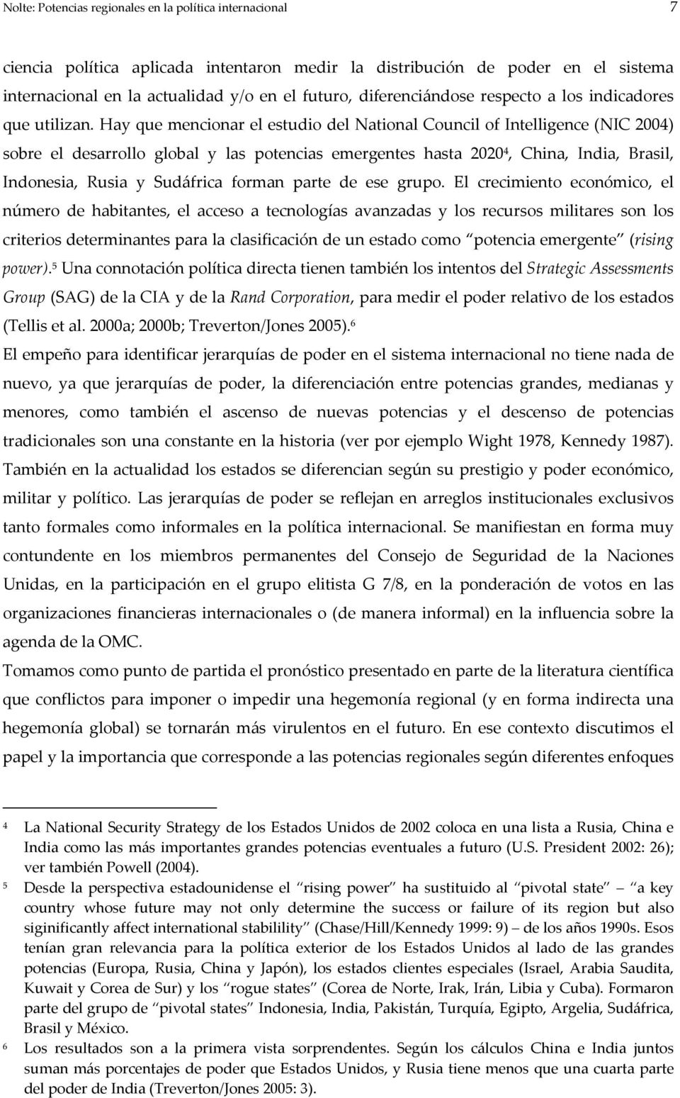 Hay que mencionar el estudio del National Council of Intelligence (NIC 2004) sobre el desarrollo global y las potencias emergentes hasta 2020 4, China, India, Brasil, Indonesia, Rusia y Sudáfrica