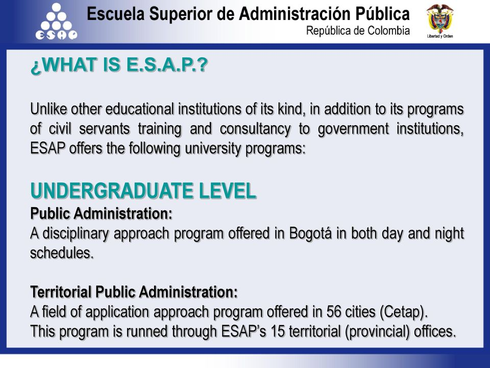 government institutions, ESAP offers the following university programs: UNDERGRADUATE LEVEL Public Administration: A disciplinary