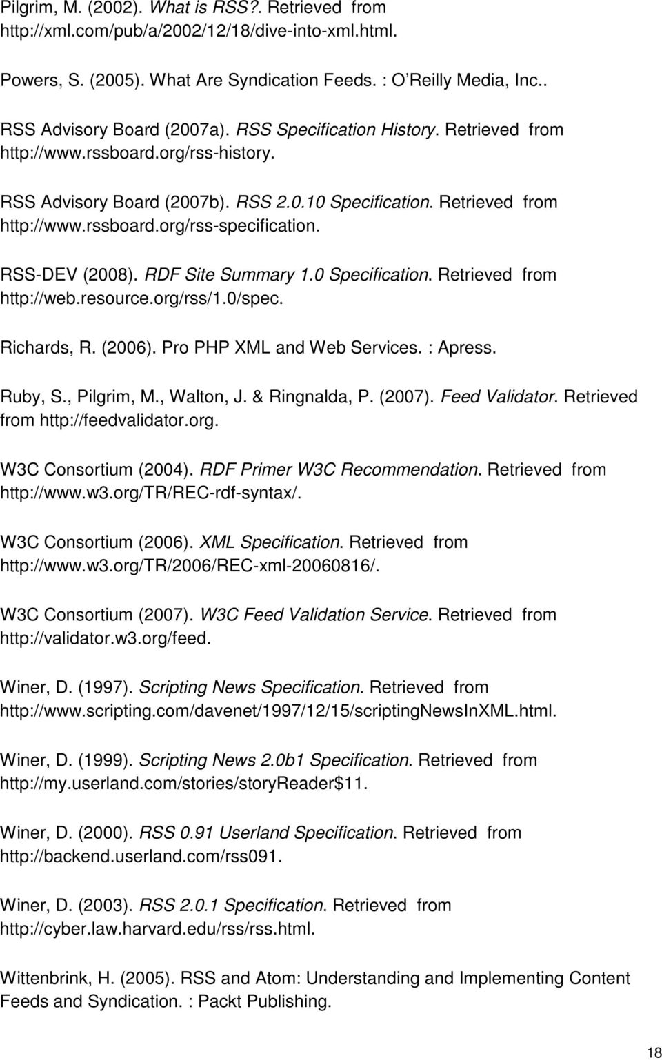 RSS-DEV (2008). RDF Site Summary 1.0 Specification. Retrieved from http://web.resource.org/rss/1.0/spec. Richards, R. (2006). Pro PHP XML and Web Services. : Apress. Ruby, S., Pilgrim, M., Walton, J.