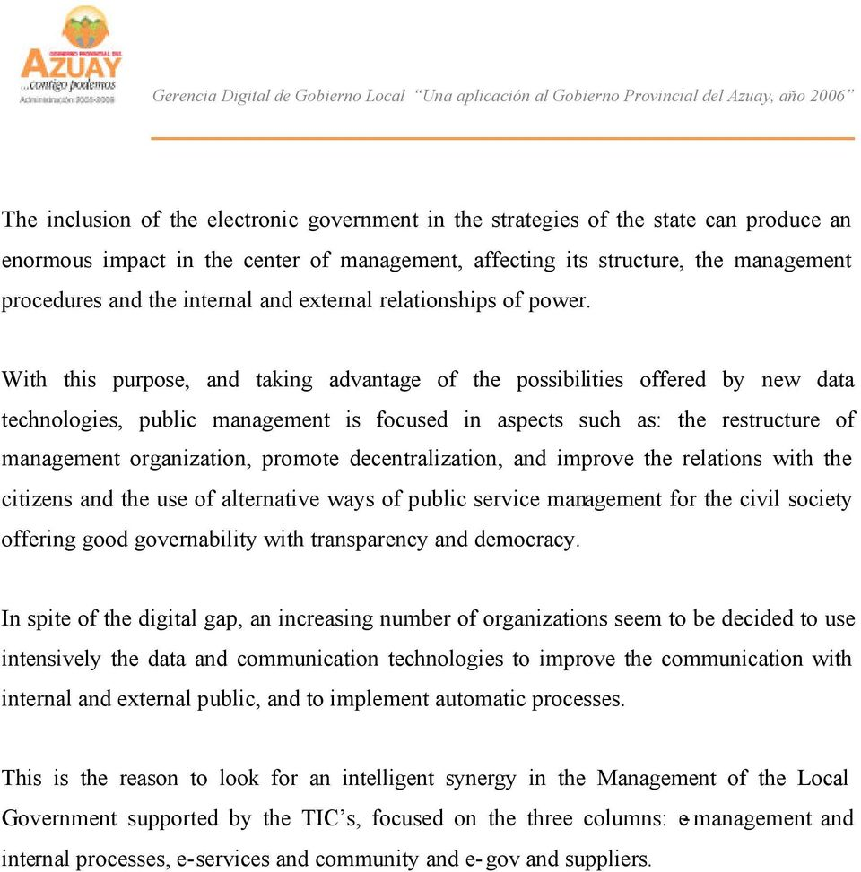 With this purpose, and taking advantage of the possibilities offered by new data technologies, public management is focused in aspects such as: the restructure of management organization, promote