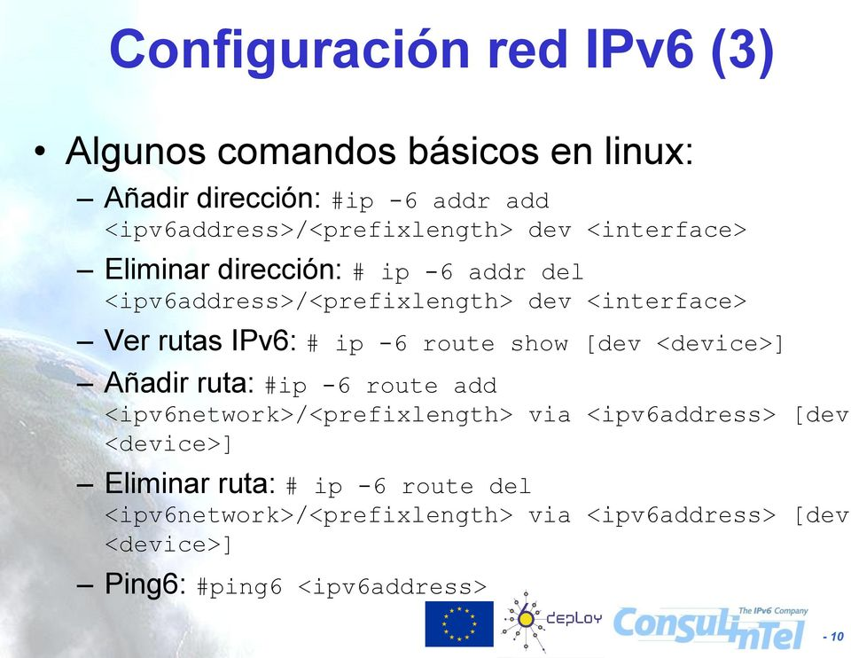 <interface> Ver rutas IPv6: # ip -6 route show [dev <device>] Añadir ruta: #ip -6 route add <ipv6network>/<prefixlength>