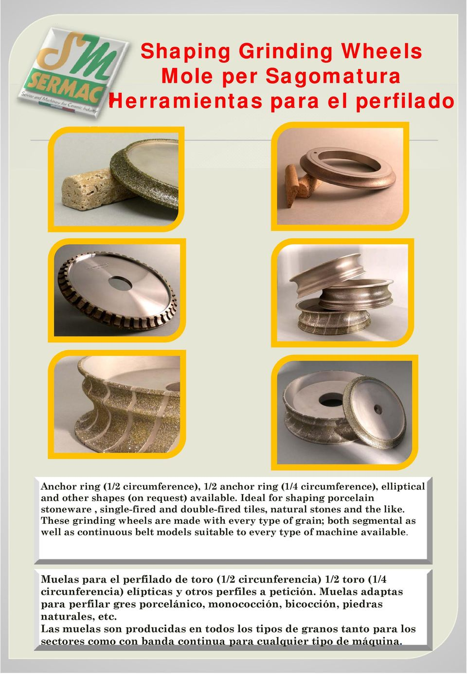 These grinding wheels are made with every type of grain; both segmental as well as continuous belt models suitable to every type of machine available.