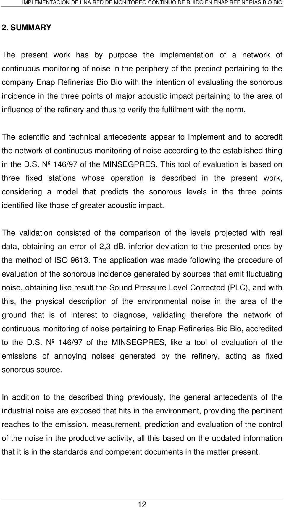 The scientific and technical antecedents appear to implement and to accredit the network of continuous monitoring of noise according to the established thing in the D.S. Nº 146/97 of the MINSEGPRES.