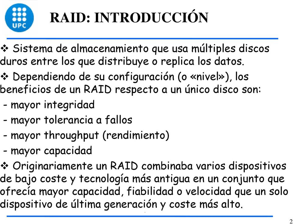 tolerancia a fallos - mayor throughput (rendimiento) - mayor capacidad Originariamente un RAID combinaba varios dispositivos de bajo