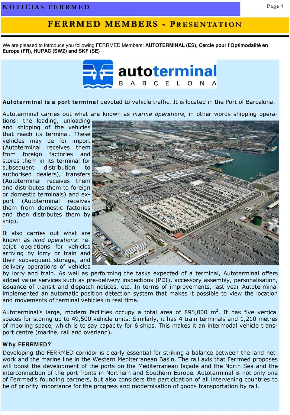 Autoterminal carries out what are known as marine operations, in other words shipping operations: the loading, unloading and shipping of the vehicles that reach its terminal.