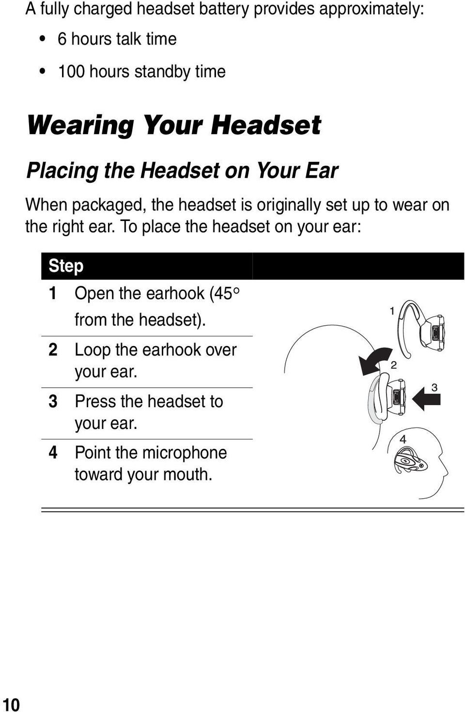 the right ear. To place the headset on your ear: Step 1 Open the earhook (45 from the headset).