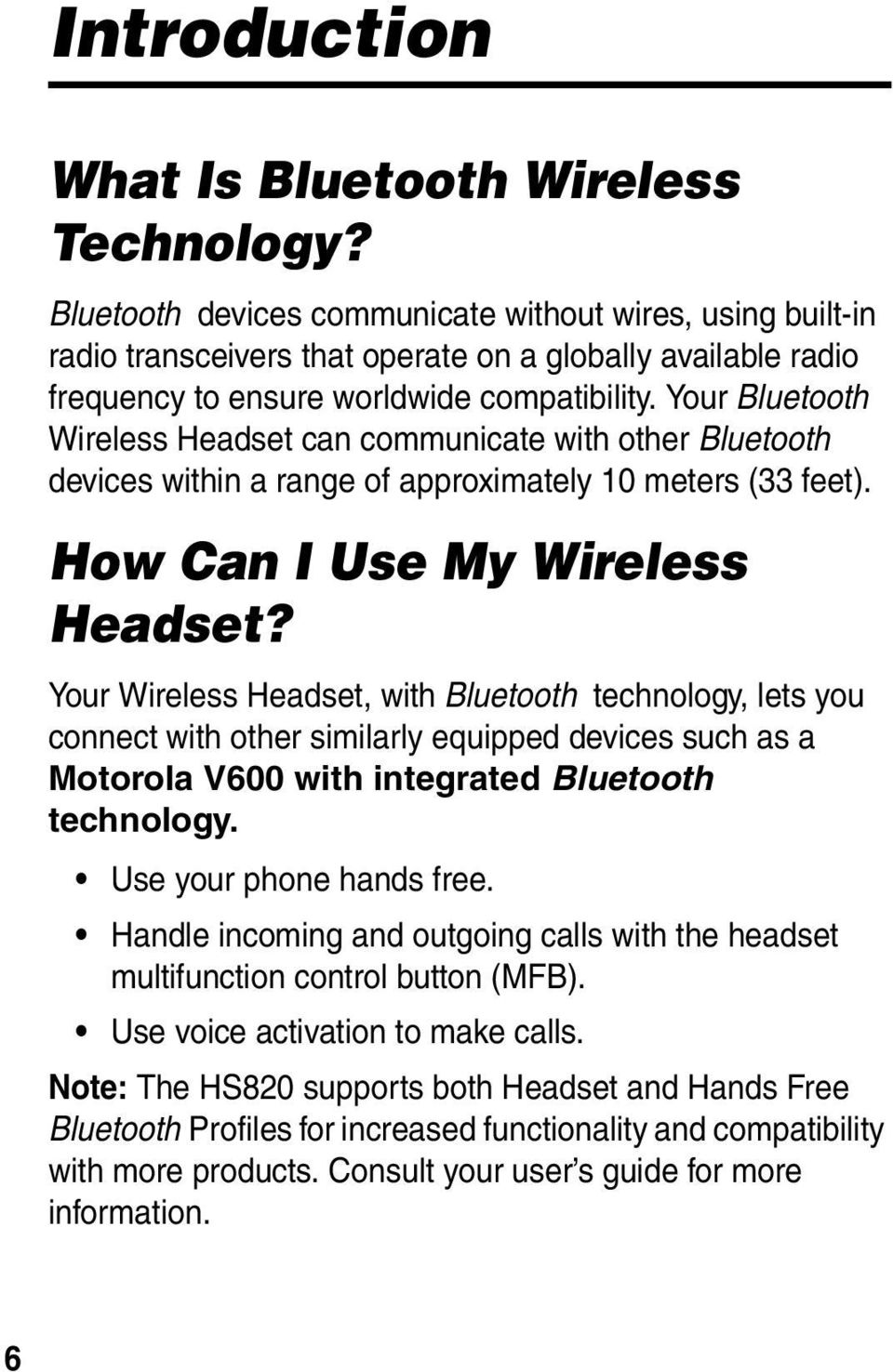 Your Bluetooth Wireless Headset can communicate with other Bluetooth devices within a range of approximately 10 meters (33 feet). How Can I Use My Wireless Headset?
