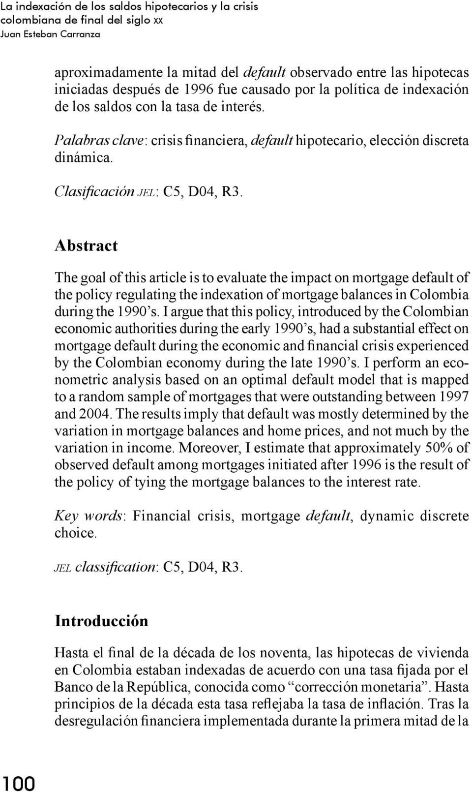 Abstract The goal of this article is to evaluate the impact on mortgage default of the policy regulating the indexation of mortgage balances in Colombia during the 1990 s.