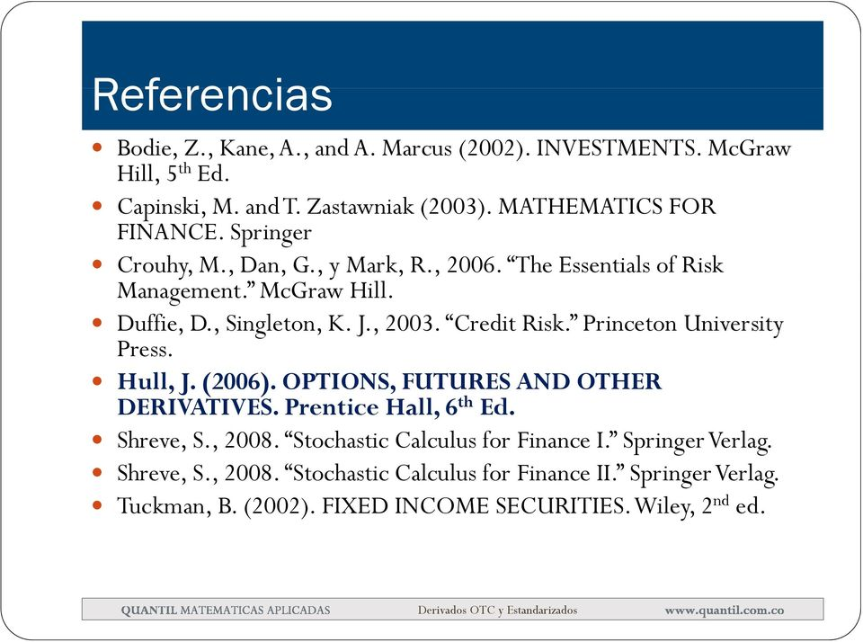 , 2003. Credit Risk. Princetn University Press. Hull, J. (2006). OPTIONS, FUTURES AND OTHER DERIVATIVES. Prentice Hall, 6 th Ed. Shreve, S., 2008.