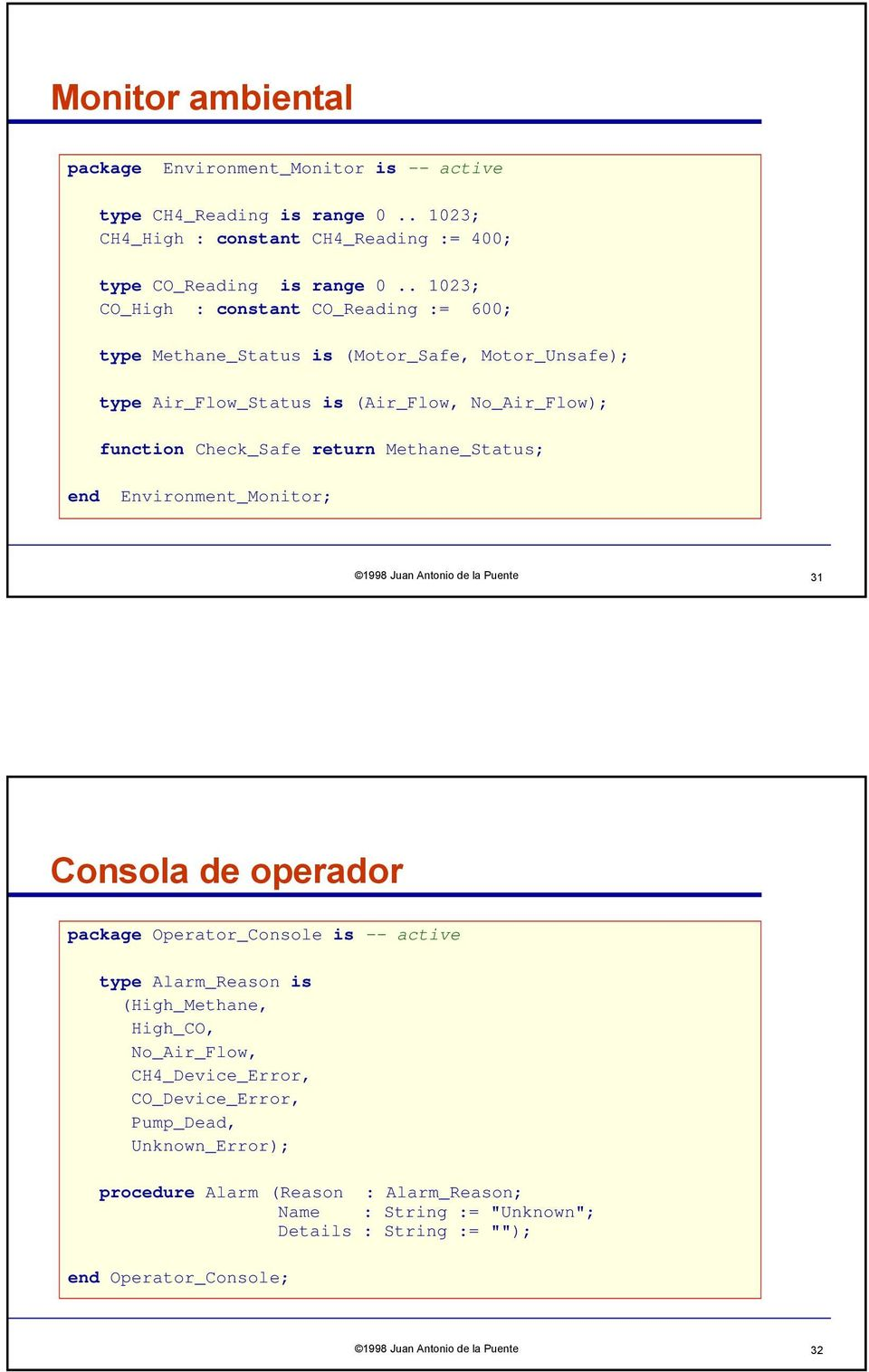 Methane_Status; end Environment_Monitor; 1998 Juan Antonio de la Puente 31 Consola de operador package Operator_Console is -- active type Alarm_Reason is (High_Methane, High_CO,