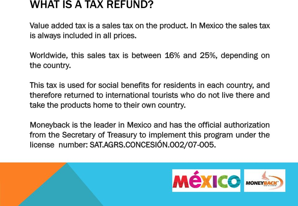 This tax is used for social benefits for residents in each country, and therefore returned to international tourists who do not live there and