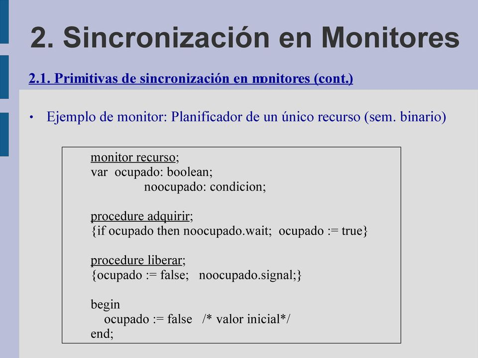 binario) monitor recurso; var ocupado: boolean; noocupado: condicion; procedure adquirir;