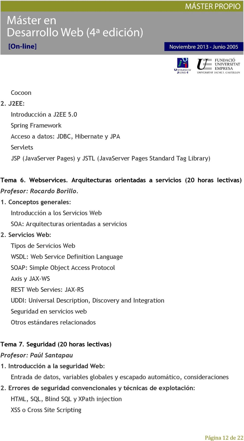 Servicios Web: Tipos de Servicios Web WSDL: Web Service Definition Language SOAP: Simple Object Access Protocol Axis y JAX-WS REST Web Servies: JAX-RS UDDI: Universal Description, Discovery and